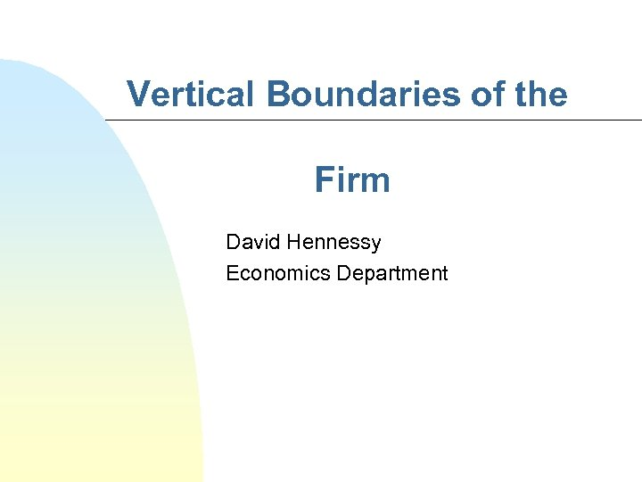 Vertical Boundaries of the Firm David Hennessy Economics Department