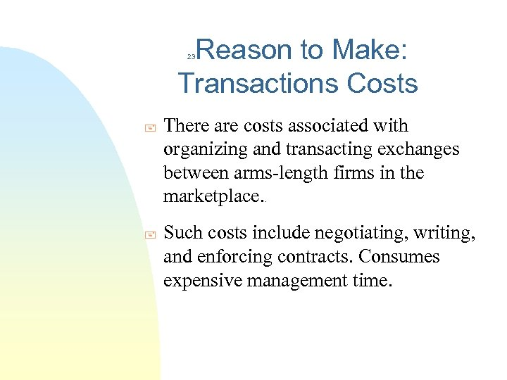 Reason to Make: Transactions Costs 23 + There are costs associated with organizing and