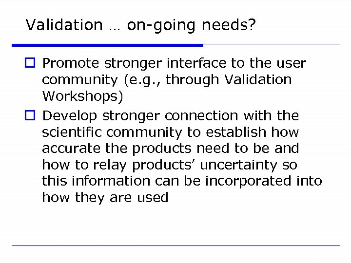 Validation … on-going needs? o Promote stronger interface to the user community (e. g.
