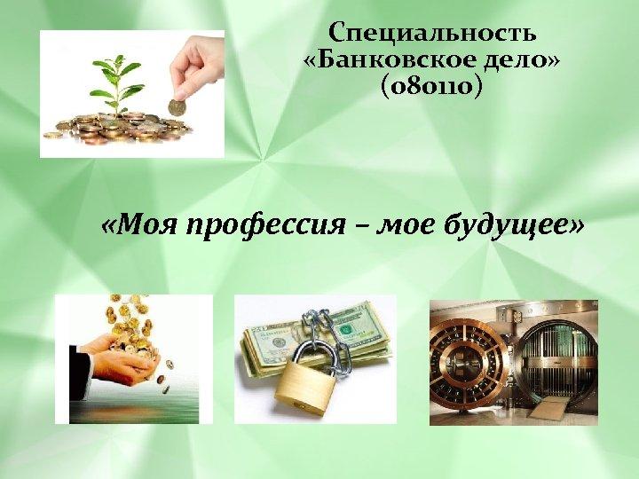 Специальность «Банковское дело» (080110) «Моя профессия – мое будущее»