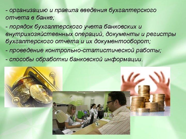 - организацию и правила введения бухгалтерского отчета в банке; - порядок бухгалтерского учета банковских