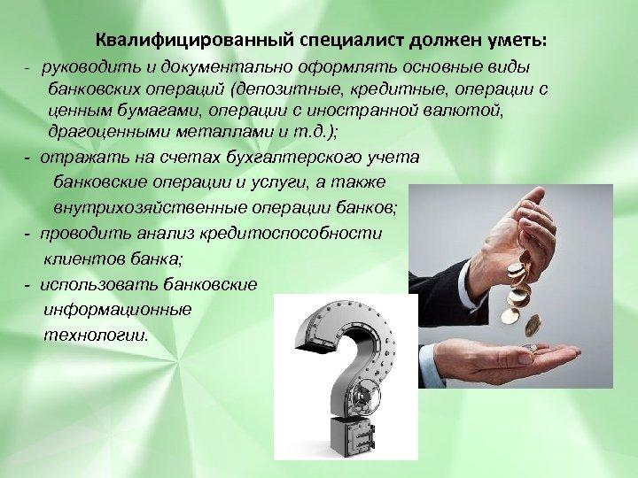 Квалифицированный специалист должен уметь: - руководить и документально оформлять основные виды банковских операций (депозитные,
