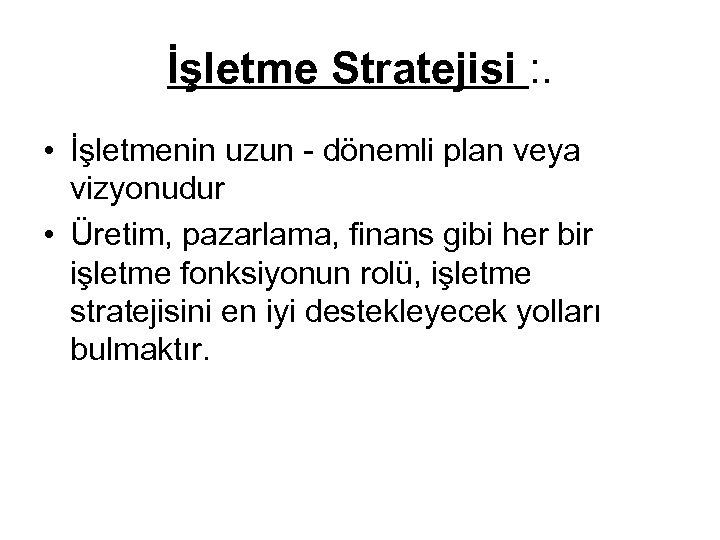 İşletme Stratejisi : . • İşletmenin uzun - dönemli plan veya vizyonudur • Üretim,
