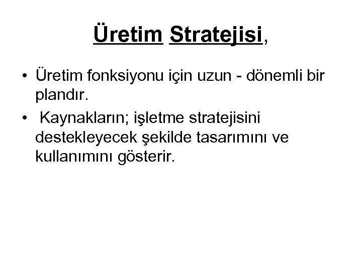 Üretim Stratejisi, • Üretim fonksiyonu için uzun - dönemli bir plandır. • Kaynakların; işletme