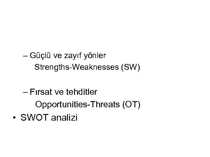 – Güçlü ve zayıf yönler Strengths-Weaknesses (SW) – Fırsat ve tehditler Opportunities-Threats (OT) •