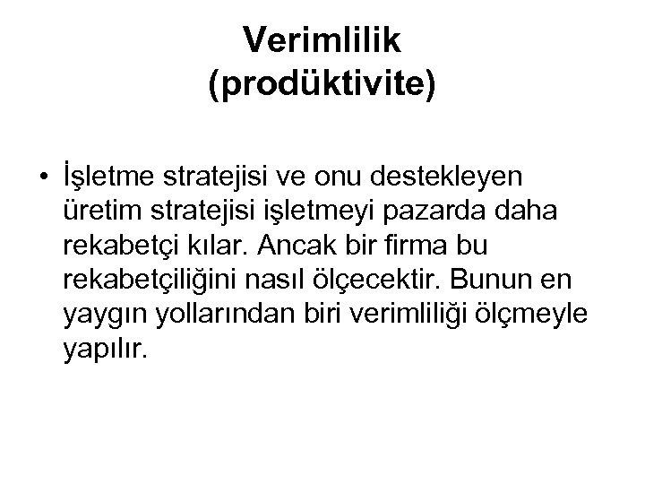 Verimlilik (prodüktivite) • İşletme stratejisi ve onu destekleyen üretim stratejisi işletmeyi pazarda daha rekabetçi
