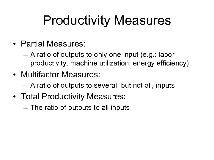 Productivity Measures • Partial Measures: – A ratio of outputs to only one input
