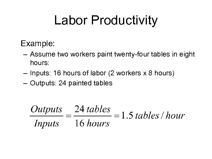 Labor Productivity Example: – Assume two workers paint twenty-four tables in eight hours: –
