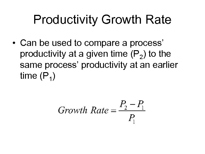Productivity Growth Rate • Can be used to compare a process' productivity at a