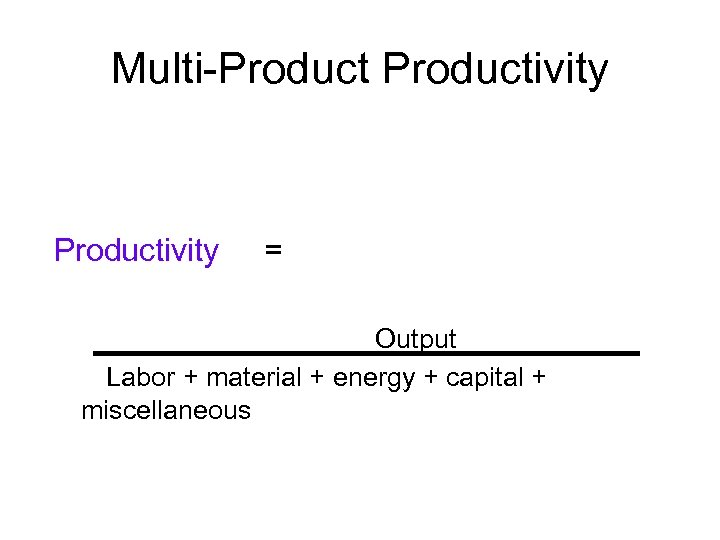 Multi-Productivity = Output Labor + material + energy + capital + miscellaneous