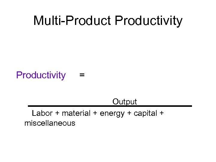 Multi-Productivity = Output Labor + material + energy + capital + miscellaneous