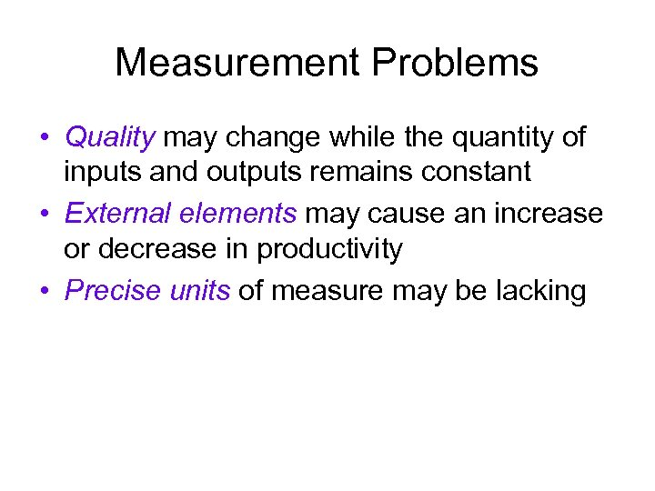 Measurement Problems • Quality may change while the quantity of inputs and outputs remains