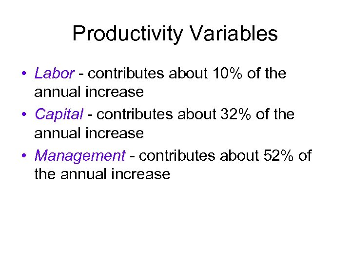Productivity Variables • Labor - contributes about 10% of the annual increase • Capital