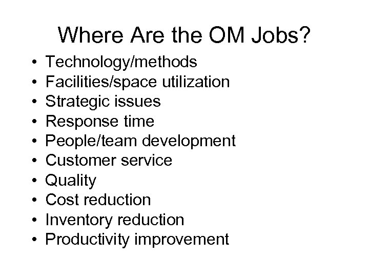 Where Are the OM Jobs? • • • Technology/methods Facilities/space utilization Strategic issues Response