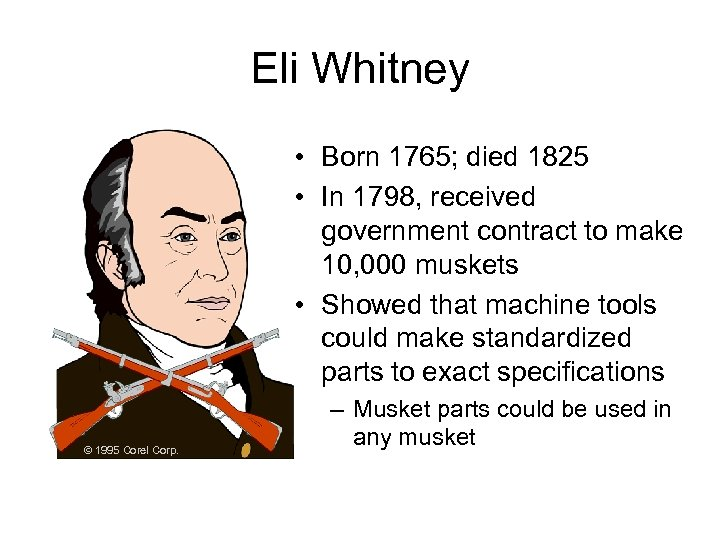 Eli Whitney • Born 1765; died 1825 • In 1798, received government contract to