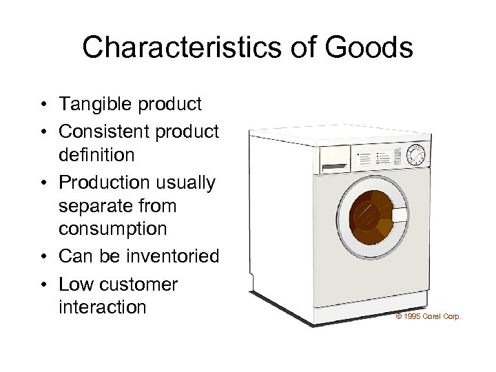 Characteristics of Goods • Tangible product • Consistent product definition • Production usually separate