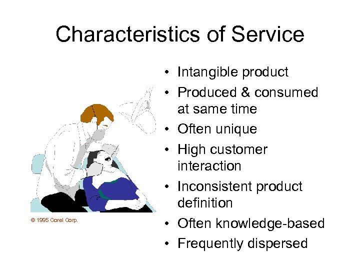 Characteristics of Service © 1995 Corel Corp. • Intangible product • Produced & consumed