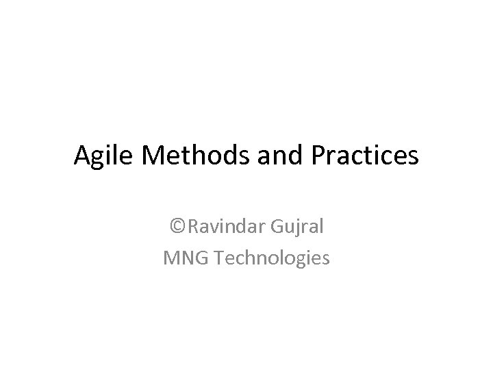 Agile Methods and Practices ©Ravindar Gujral MNG Technologies