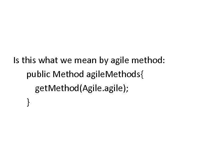 Is this what we mean by agile method: public Method agile. Methods{ get. Method(Agile.