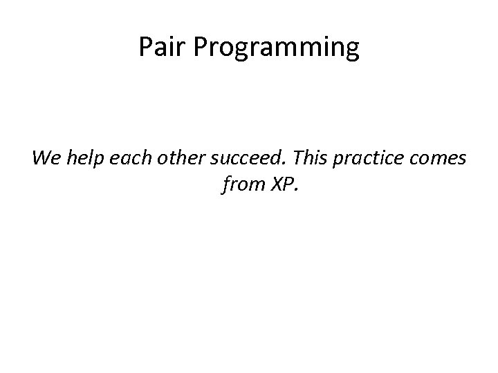 Pair Programming We help each other succeed. This practice comes from XP.