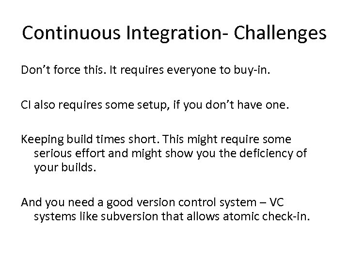 Continuous Integration- Challenges Don't force this. It requires everyone to buy-in. CI also requires