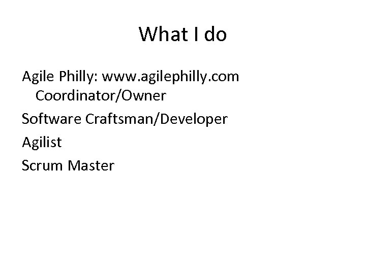 What I do Agile Philly: www. agilephilly. com Coordinator/Owner Software Craftsman/Developer Agilist Scrum Master