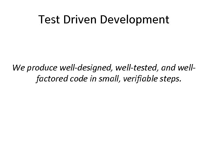 Test Driven Development We produce well-designed, well-tested, and wellfactored code in small, verifiable steps.