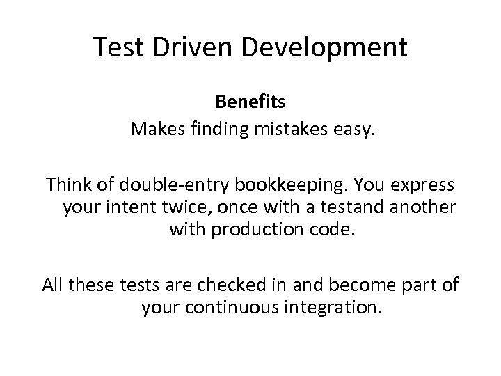 Test Driven Development Benefits Makes finding mistakes easy. Think of double-entry bookkeeping. You express