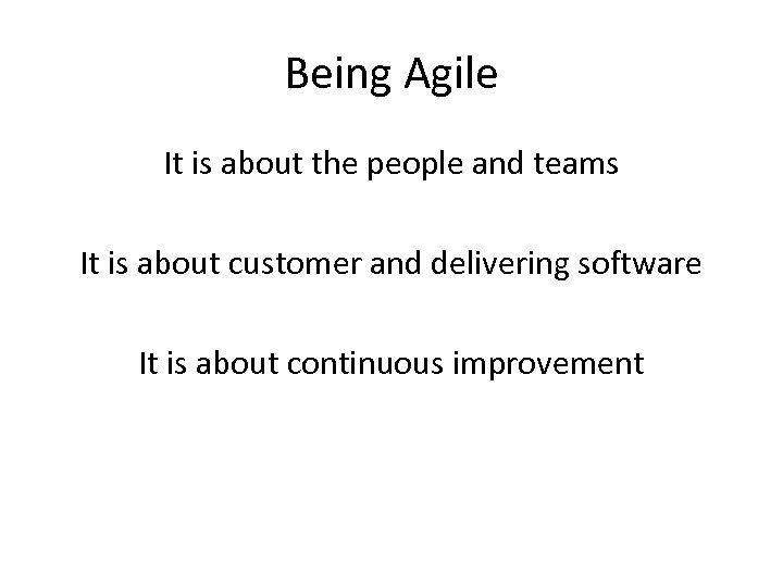 Being Agile It is about the people and teams It is about customer and