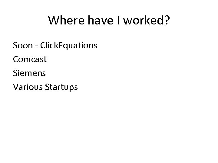 Where have I worked? Soon - Click. Equations Comcast Siemens Various Startups