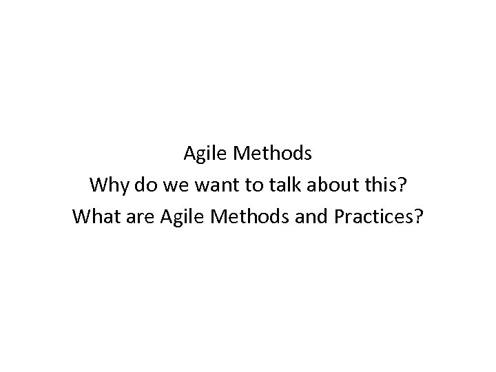 Agile Methods Why do we want to talk about this? What are Agile Methods