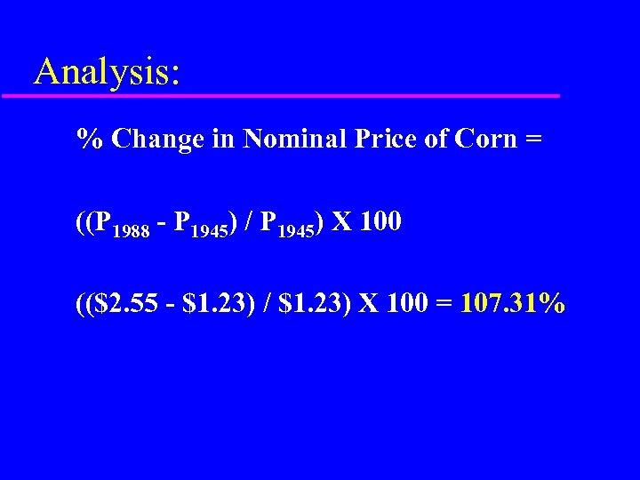 Analysis: % Change in Nominal Price of Corn = ((P 1988 - P 1945)