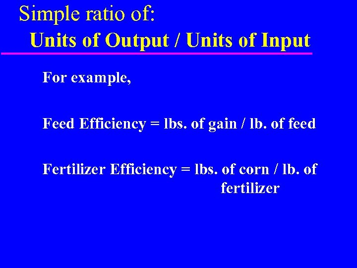 Simple ratio of: Units of Output / Units of Input For example, Feed Efficiency