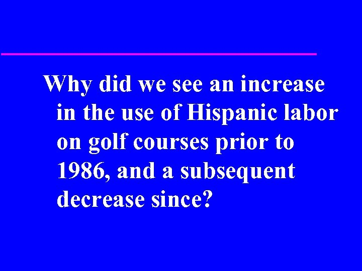 Why did we see an increase in the use of Hispanic labor on golf