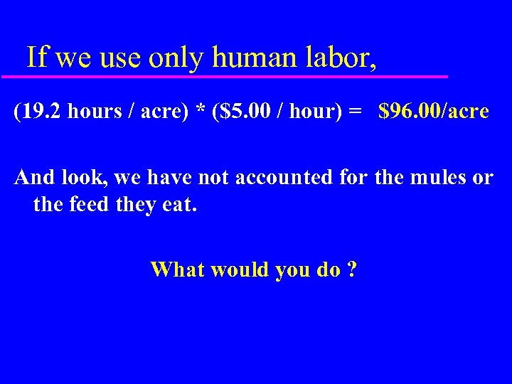 If we use only human labor, (19. 2 hours / acre) * ($5. 00