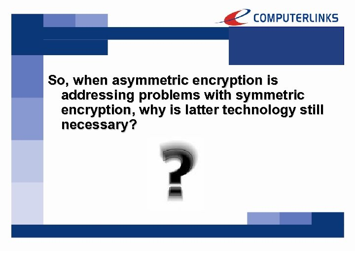 So, when asymmetric encryption is addressing problems with symmetric encryption, why is latter technology