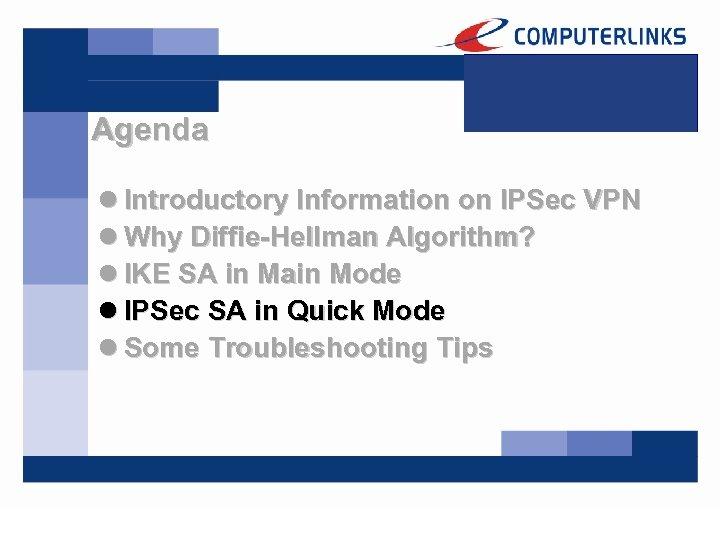 Agenda l Introductory Information on IPSec VPN l Why Diffie-Hellman Algorithm? l IKE SA