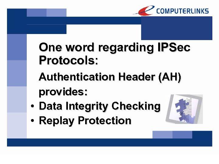 One word regarding IPSec Protocols: Authentication Header (AH) provides: • Data Integrity Checking •