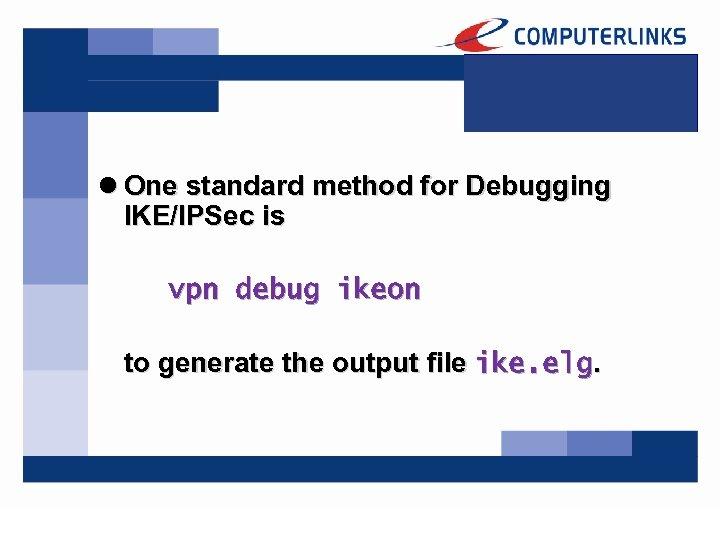 l One standard method for Debugging IKE/IPSec is vpn debug ikeon to generate the