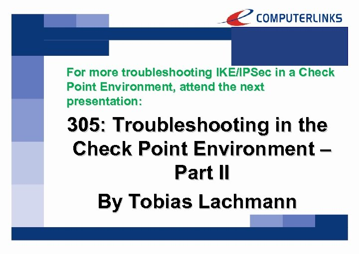 For more troubleshooting IKE/IPSec in a Check Point Environment, attend the next presentation: 305:
