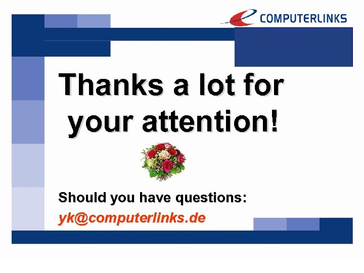 Thanks a lot for your attention! Should you have questions: yk@computerlinks. de