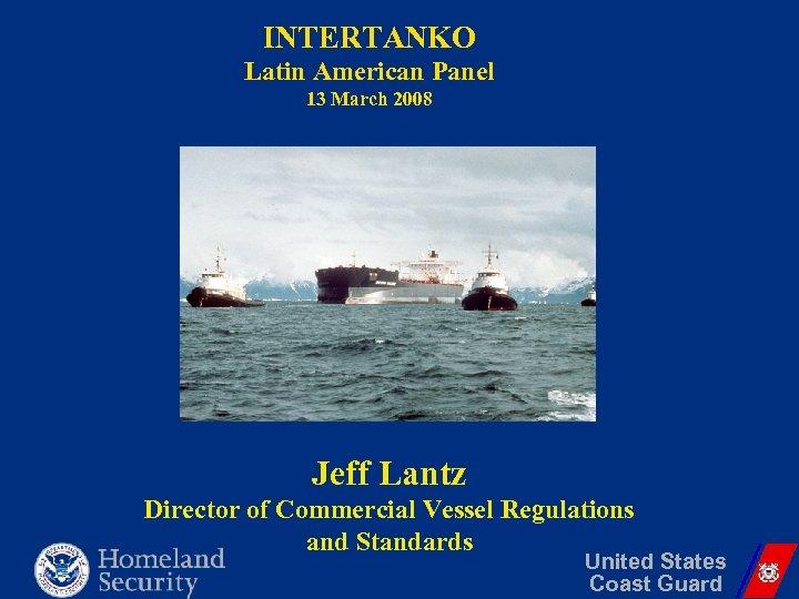 INTERTANKO Latin American Panel 13 March 2008 Jeff Lantz Director of Commercial Vessel Regulations