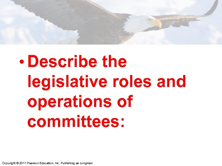 • Describe the legislative roles and operations of committees: Copyright © 2011 Pearson