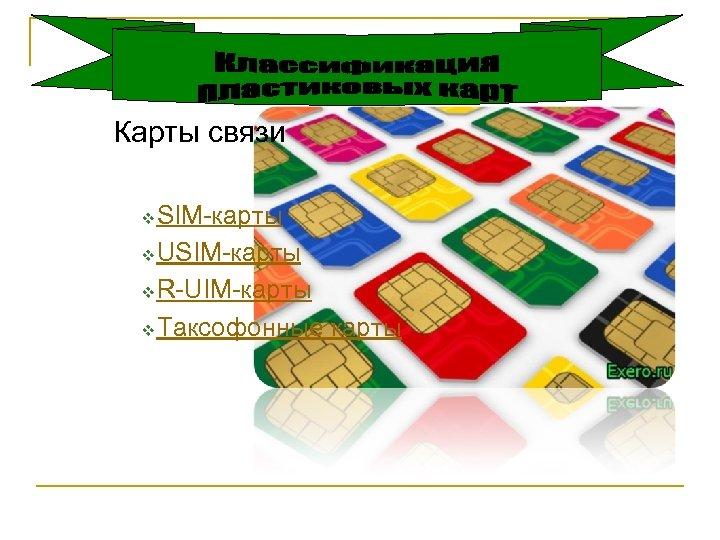 Карты связи SIM-карты v USIM-карты v R-UIM-карты v Таксофонные карты v