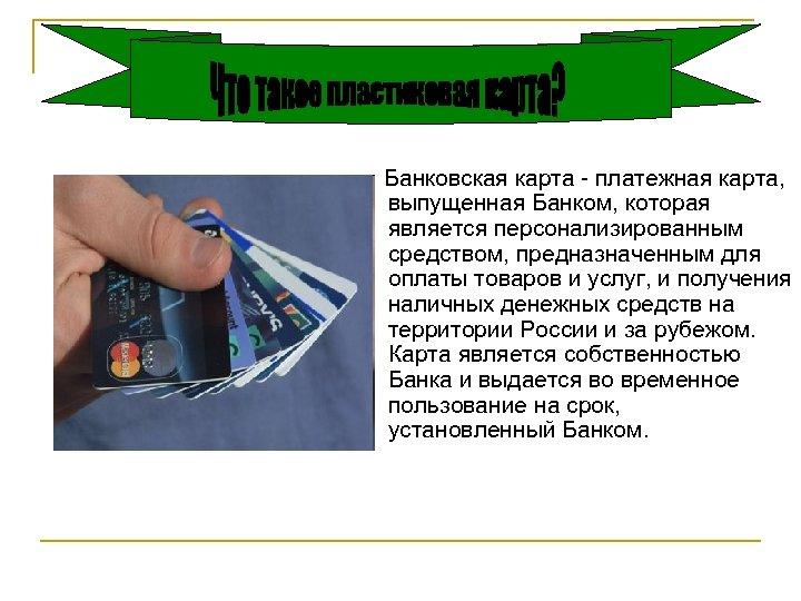 Банковская карта - платежная карта, выпущенная Банком, которая является персонализированным средством, предназначенным для