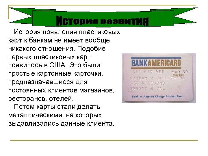 История появления пластиковых карт к банкам не имеет вообще никакого отношения. Подобие первых