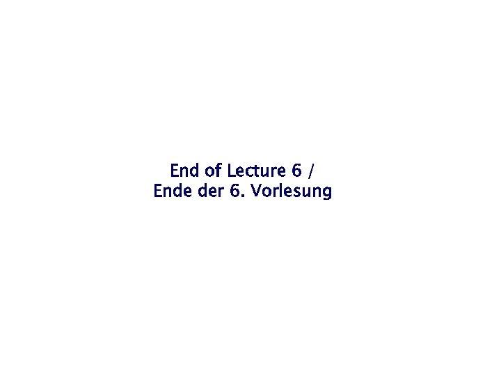 End of Lecture 6 / Ende der 6. Vorlesung