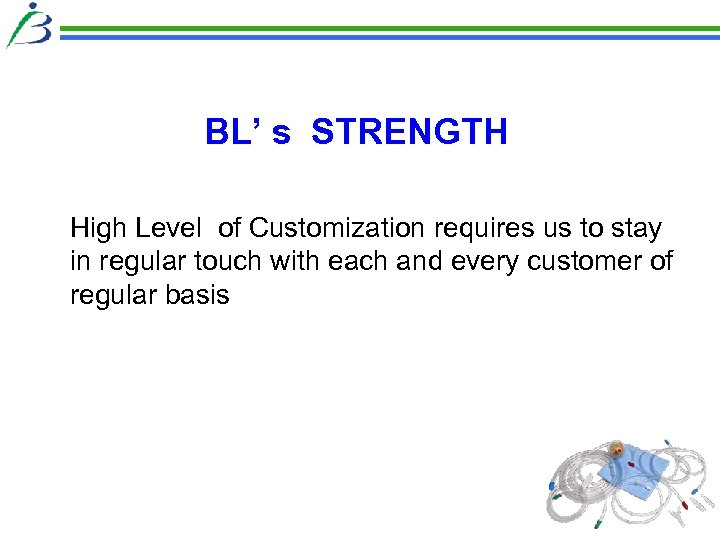 BL' s STRENGTH High Level of Customization requires us to stay in regular touch