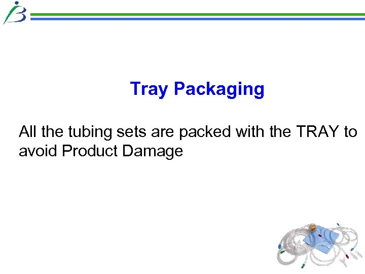 Tray Packaging All the tubing sets are packed with the TRAY to avoid Product