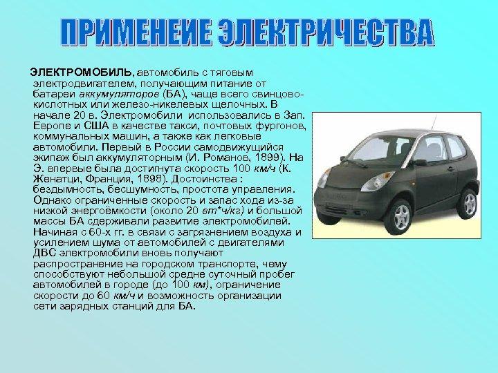 ЭЛЕКТРОМОБИЛЬ, автомобиль с тяговым электродвигателем, получающим питание от батареи аккумуляторов (БА), чаще всего